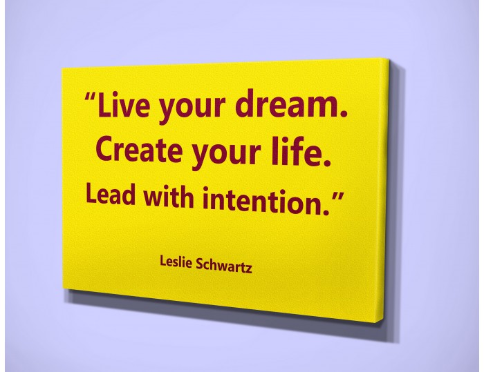 """Live your dream.   Create your life.  Lead with intention."""