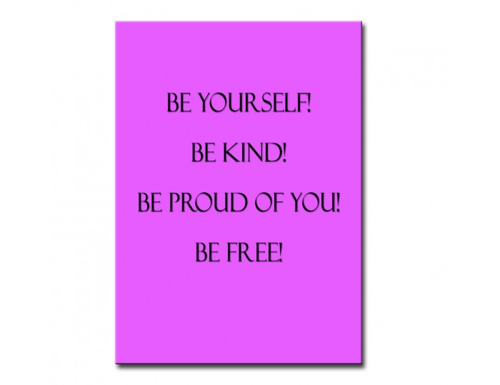 Be yourself! Be kind! Be proud of you! Be free!